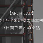 【ARCHICAD】BIMで1万平米規模の基本設計を7日間でまとめた話