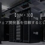 【BIM・3D】ソフトウェア開発者を信頼するということ。
