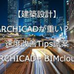 【建築設計】ARCHICADが重い?? 速度改善Tips試案【ARCHICAD・BIMcloud】