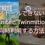 インストールできない!?FortniteとTwinmitionを同時利用する方法